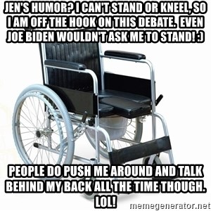 wheelchair watchout - jen's humor? i can't stand or kneel, so i am off the hook on this debate.  even joe biden wouldn't ask me to stand! :) people do push me around and talk behind my back all the time though. lol!