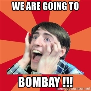 Super Excited - WE ARE GOING TO BOMBAY !!!