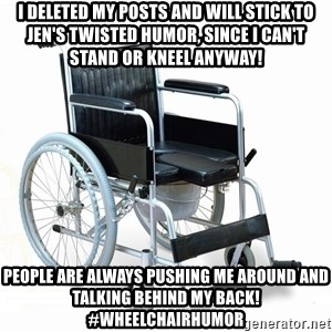 wheelchair watchout - i deleted my posts and will stick to jen's twisted humor, since i can't stand or kneel anyway! people are always pushing me around and talking behind my back! #wheelchairhumor