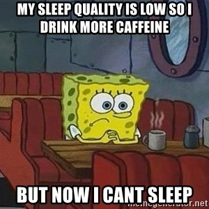 Coffee shop spongebob - my sleep quality is low so i drink more caffeine  but now i cant sleep