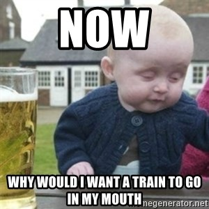 Bad Drunk Baby - now why would i want a train to go in my mouth