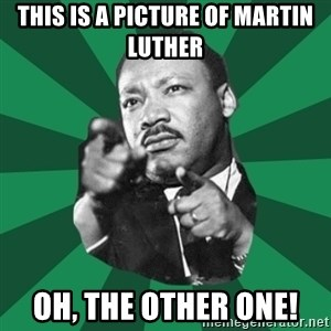 Martin Luther King jr.  - This is A picture oF Martin Luther Oh, the Other One!