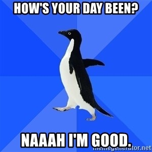 Socially Awkward Penguin - How's your day been? NAAAH I'M GOOD.