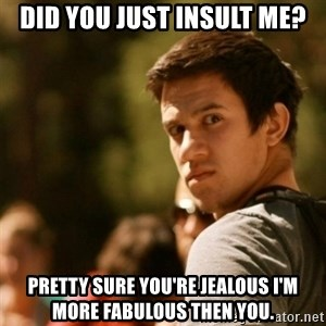 Disturbed David - Did you just insult me? Pretty sure you're jealous i'm more fabulous then you.