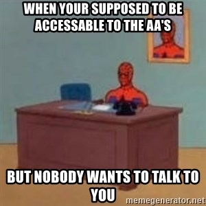 and im just sitting here masterbating - when your supposed to be accessable to the AA's  but nobody wants to talk to you