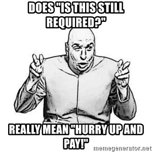 """Sceptical Dr. Evil - Does """"is this still required?"""" really mean """"hurry up and pay!"""""""