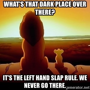 simba mufasa - what's that dark place over there? it's the left hand slap rule. we never go there.