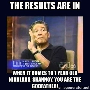 Maury Povich Father - The results are in When it comes to 1 year old Nikolaus, Shannoy, you are the Godfather!