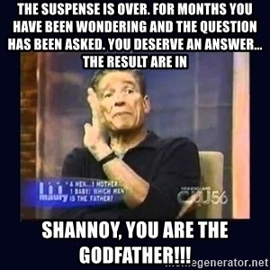 Maury Povich Father - the suspense is over. For months you have been wondering and the question has been asked. You deserve an answer... The result are in Shannoy, you are the godfather!!!