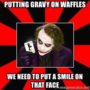 Typical Joker - putting gravy on waffles we need to put a smile on that face