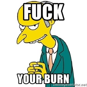 Mr Burns meme - Fuck YOUR BURN