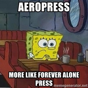 Coffee shop spongebob - Aeropress More like forever alone press