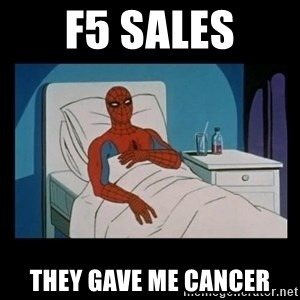 it gave me cancer - F5 SALES they gave me cancer