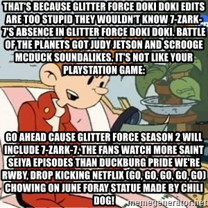 Spirou finds the internet - That's because Glitter Force Doki Doki edits are too stupid they wouldn't know 7-Zark-7's absence in Glitter Force Doki Doki. Battle of the Planets got Judy Jetson and Scrooge McDuck soundalikes. It's not like your Playstation game: Go ahead cause Glitter Force season 2 will include 7-Zark-7. The fans watch more Saint Seiya episodes than Duckburg Pride We're RWBY, drop kicking Netflix (Go, Go, Go, Go, Go) Chowing on June Foray statue made by chili dog!