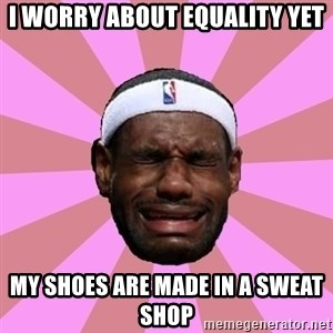 LeBron James - I worry about EQUALITY yet My shoes are made in a sweAt Shop