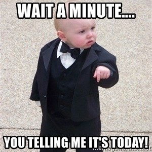 gangster baby - Wait a minute.... you telling me it's today!