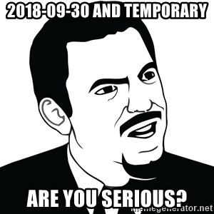 Are you serious face  - 2018-09-30 and temporary are you serious?