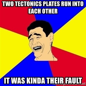 journalist - two tectonics plates run into each other   it was kinda their fault