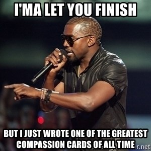 Kanye - I'ma let you finish but i just wrote one of the greatest compassion cards of all time