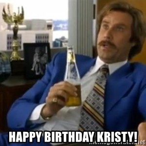 That escalated quickly-Ron Burgundy - HAPPY BIRTHDAY KRISTY!