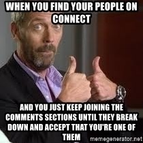 cool story bro house - When you find your people on Connect And you just keep joining the comments SECTIONs until they break down and accept that you're one of them
