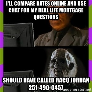 ill just wait here - I'll compare rates online and use chat for my real life mortgage questions Should have called Racq Jordan     251-490-0457