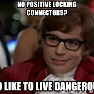 I too like to live dangerously - No positive loCking connectors?