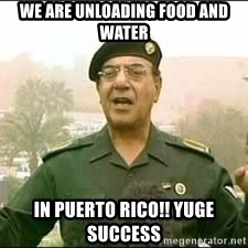 Baghdad Bob - We are unloading food and water In puerto rico!! Yuge success