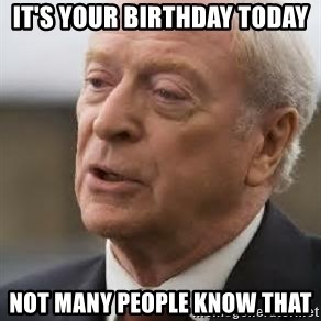 Michael Caine - It's your birthday today Not many people know that