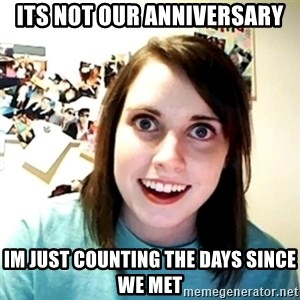 Creepy Girlfriend Meme - Its not our anniversary im just counting the days since we met