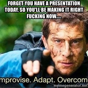 Improvise adapt overcome - Forget you have a presentation today, so you'll be making it right fucking now.....