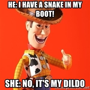 Perv Woody - He: I have a snake in my boot! She: No, It's my dildo