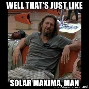 The Dude - Well that's just like solar maxima, man