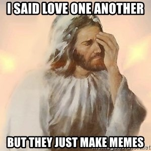 Facepalm Jesus - I said love one another But they just make memes
