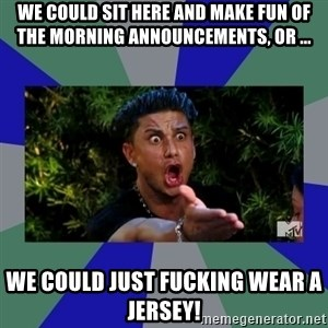 jersey shore - We could sit here and make fun of the morning announcements, or ... we could just fucking wear a jersey!