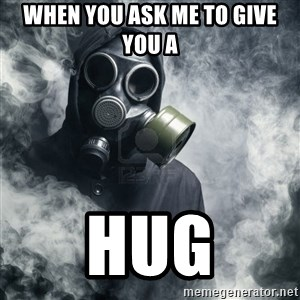 gas mask - When you ask me to give you a Hug