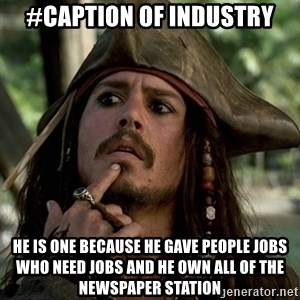Capt Jack Sparrow - #caption of industry he is one because he gave people jobs  who need jobs and he own all of the newspaper station