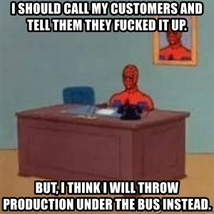 and im just sitting here masterbating - I should call my customers and tell them they fucked it up. But, I think i will throw production under the bus instead.