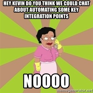 Consuela Family Guy - hey kevin do you think we could chat about automating some key integration points Noooo