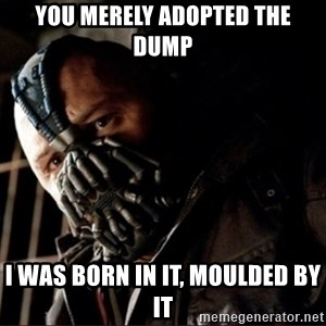Bane Permission to Die - you merely adopted the dump i was born in it, moulded by it