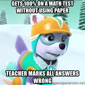 Bad Luck Everest  - Gets 100% on a math test wiThout using paper Teacher marks All answers wRong