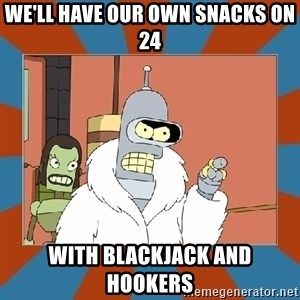 Blackjack and hookers bender - We'll have our own snacks on 24 with blackjack and hookers