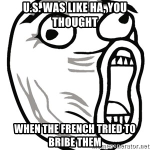 Lol Guy - U.s. was like ha, you thought when the french tried to bribe them
