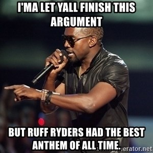 Kanye - I'ma let yall finish this argument But ruff ryderS had the best antheM Of all time.