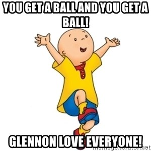 caillou - You get a ball and you get a ball! Glennon love everyone!