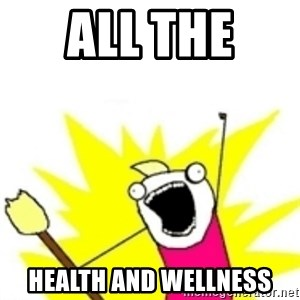 x all the y - ALL the  Health and WELLNESS