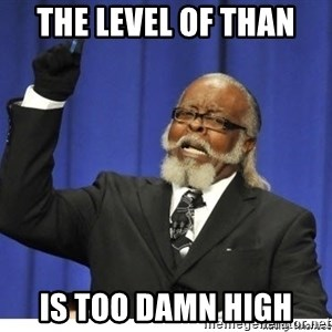 Too high - the level of than is too damn high