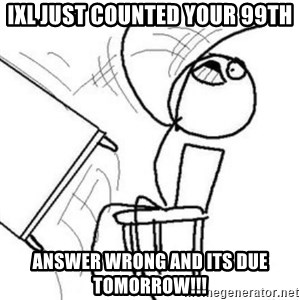 Flip table meme - ixl just counted your 99th answer wrong and its due tomorrow!!!