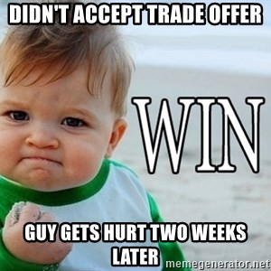 Win Baby - didn't accept trade offer guy gets hurt two weeks later