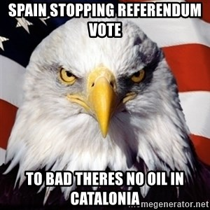 Freedom Eagle  - spain stopping refErendum vote  To bad theres no oil in CATALONIA